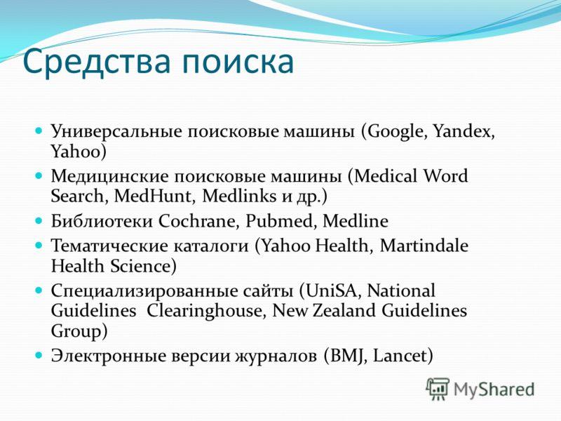 Средства поиска Универсальные поисковые машины (Google, Yandex, Yahoo) Медицинские поисковые машины (Medical Word Search, MedHunt, Medlinks и др.) Библиотеки Cochrane, Pubmed, Medline Тематические каталоги (Yahoo Health, Martindale Health Science) Сп