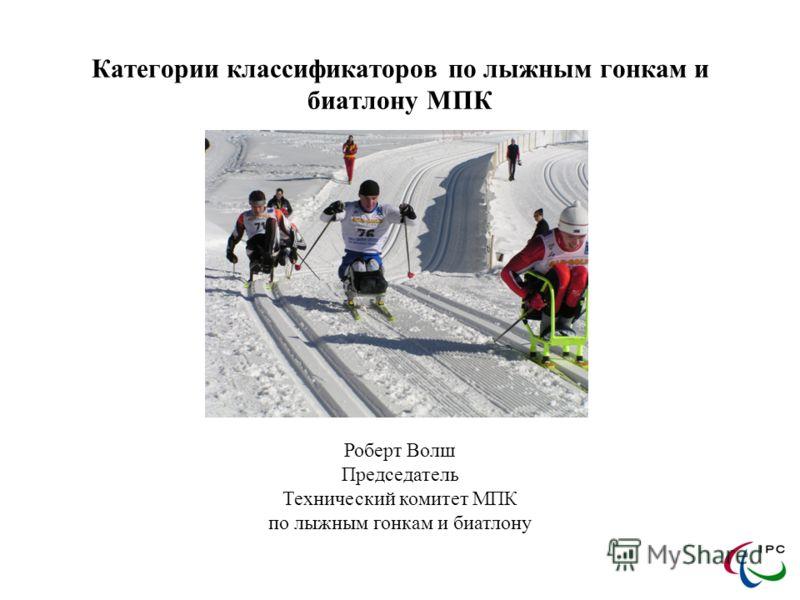 Категории классификаторов по лыжным гонкам и биатлону МПК Роберт Волш Председатель Технический комитет МПК по лыжным гонкам и биатлону