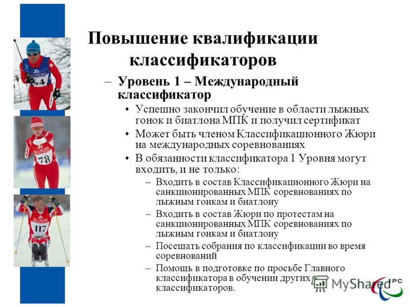 Повышение квалификации классификаторов –Уровень 1 – Международный классификатор Успешно закончил обучение в области лыжных гонок и биатлона МПК и получил сертификат Может быть членом Классификационного Жюри на международных соревнованиях В обязанност