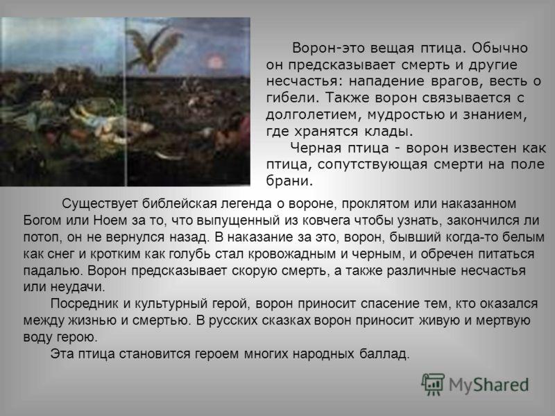 Ворон-это вещая птица. Обычно он предсказывает смерть и другие несчастья: нападение врагов, весть о гибели. Также ворон связывается с долголетием, мудростью и знанием, где хранятся клады. Черная птица - ворон известен как птица, сопутствующая смерти