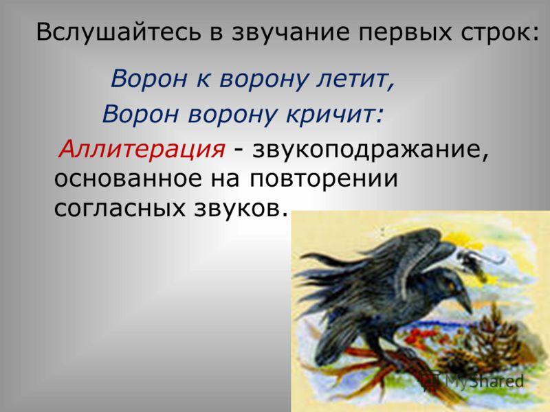 Вслушайтесь в звучание первых строк: Ворон к ворону летит, Ворон ворону кричит: Аллитерация - звукоподражание, основанное на повторении согласных звуков.