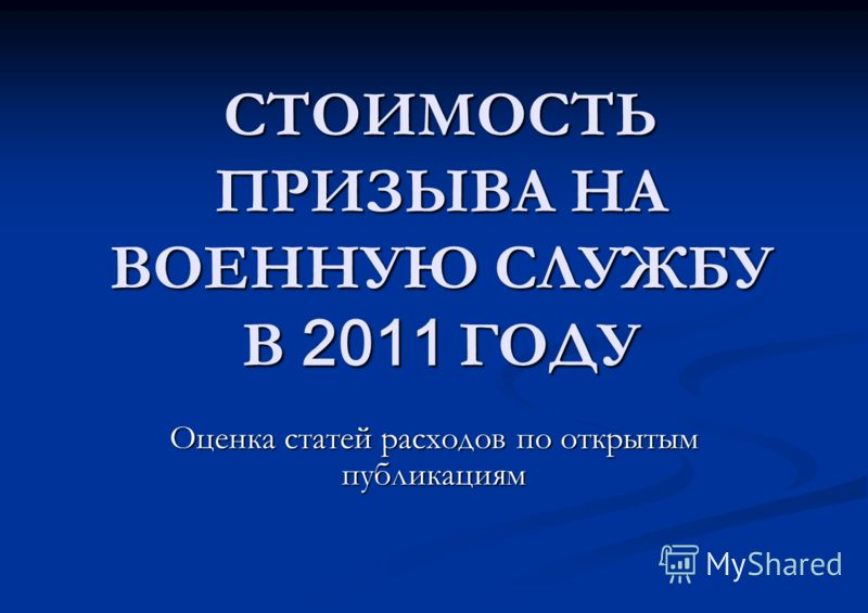 СТОИМОСТЬ ПРИЗЫВА НА ВОЕННУЮ СЛУЖБУ В 2011 ГОДУ Оценка статей расходов по открытым публикациям
