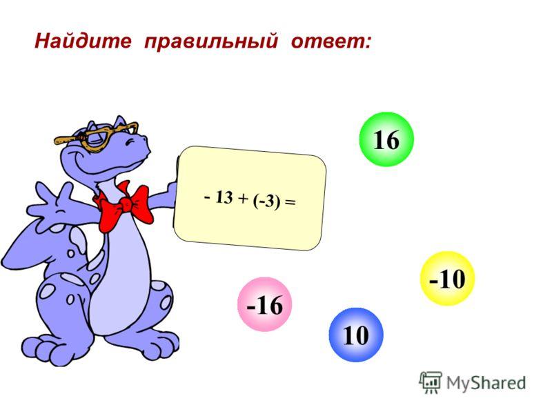 10 -10 16 - 13 + (-3) = -16 Найдите правильный ответ: