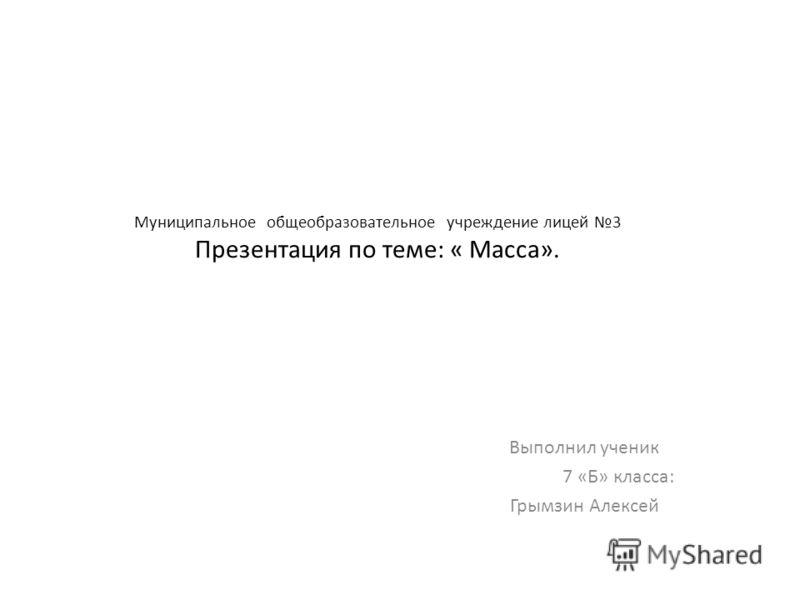 Муниципальное общеобразовательное учреждение лицей 3 Презентация по теме: « Масса». Выполнил ученик 7 «Б» класса: Грымзин Алексей