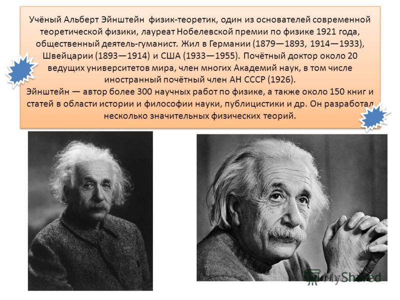 Учёный Альберт Эйнштейн физик-теоретик, один из основателей современной теоретической физики, лауреат Нобелевской премии по физике 1921 года, общественный деятель-гуманист. Жил в Германии (18791893, 19141933), Швейцарии (18931914) и США (19331955). П