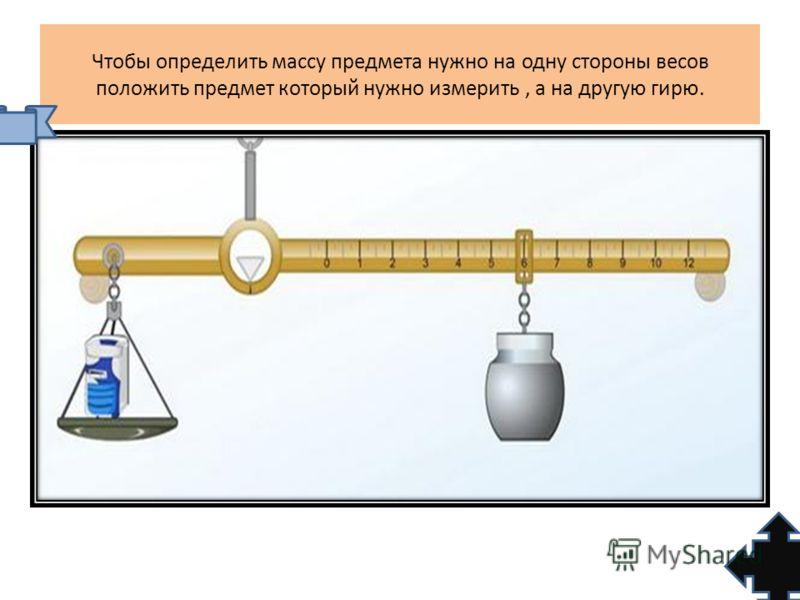 Чтобы определить массу предмета нужно на одну стороны весов положить предмет который нужно измерить, а на другую гирю.