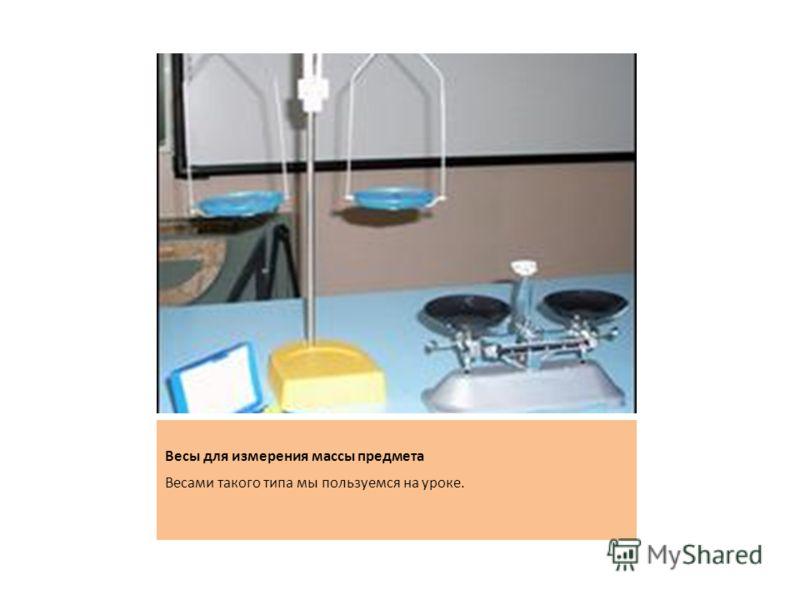 Весы для измерения массы предмета Весами такого типа мы пользуемся на уроке.