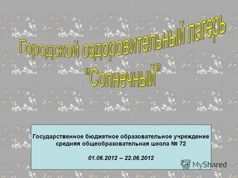 Государственное бюджетное образовательное учреждение средняя общеобразовательная школа 72 01.06.2012 – 22.06.2012