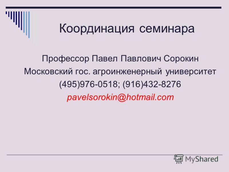 Координация семинара Профессор Павел Павлович Сорокин Московский гос. агроинженерный университет (495)976-0518; (916)432-8276 pavelsorokin@hotmail.com