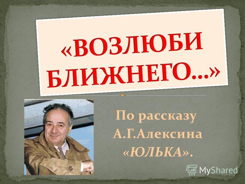 По рассказу А.Г.Алексина «ЮЛЬКА».