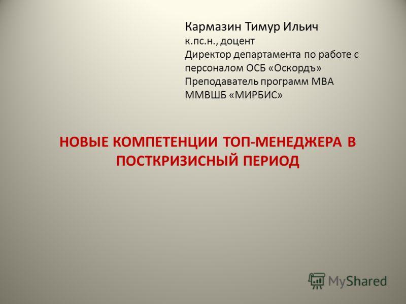 НОВЫЕ КОМПЕТЕНЦИИ ТОП-МЕНЕДЖЕРА В ПОСТКРИЗИСНЫЙ ПЕРИОД Кармазин Тимур Ильич к.пс.н., доцент Директор департамента по работе с персоналом ОСБ «Оскордъ» Преподаватель программ МВА ММВШБ «МИРБИС»