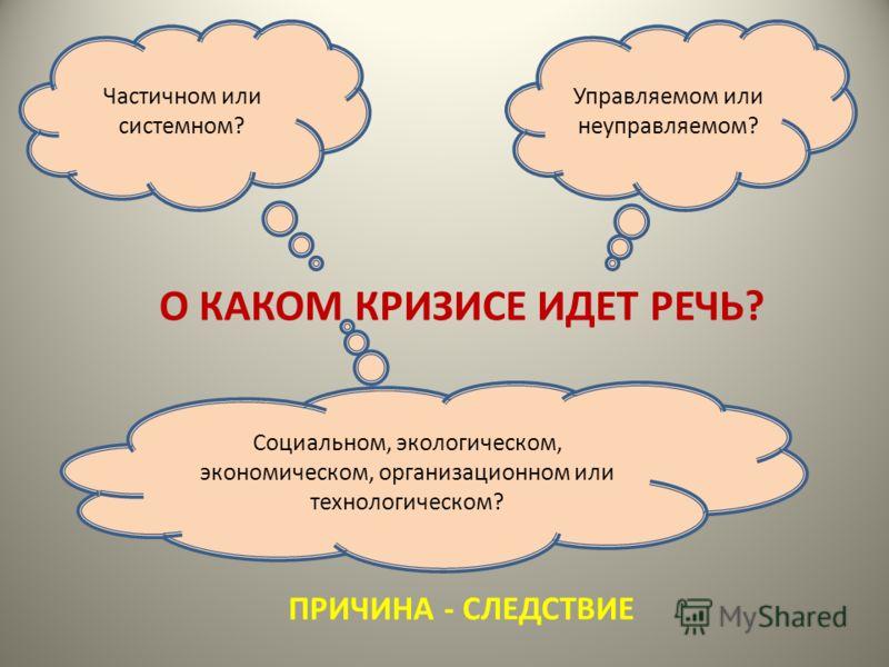 О КАКОМ КРИЗИСЕ ИДЕТ РЕЧЬ? Частичном или системном? Управляемом или неуправляемом? Социальном, экологическом, экономическом, организационном или технологическом? ПРИЧИНА - СЛЕДСТВИЕ