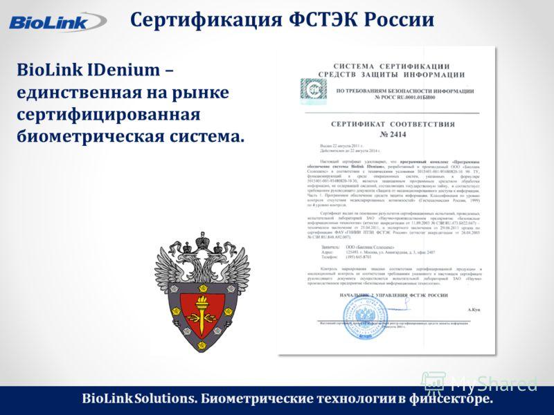BioLink Solutions. Биометрические технологии в финсекторе. Сертификация ФСТЭК России BioLink IDenium – единственная на рынке сертифицированная биометрическая система.