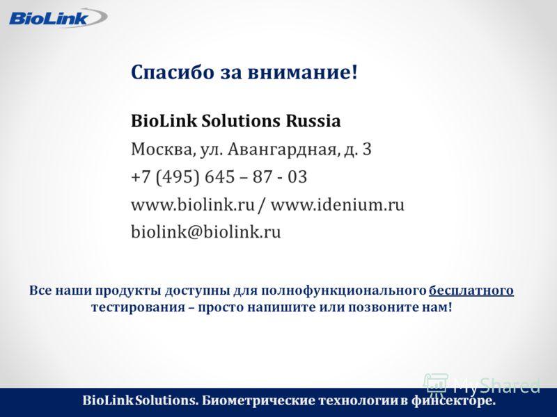 BioLink Solutions. Биометрические технологии в финсекторе. Спасибо за внимание! Москва, ул. Авангардная, д. 3 +7 (495) 645 – 87 - 03 www.biolink.ru / www.idenium.ru biolink@biolink.ru BioLink Solutions Russia Все наши продукты доступны для полнофункц