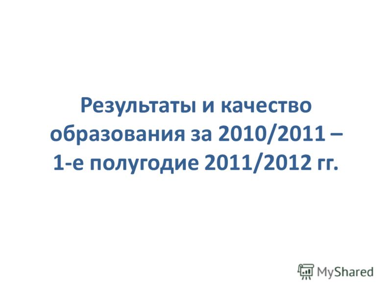 Результаты и качество образования за 2010/2011 – 1-е полугодие 2011/2012 гг.