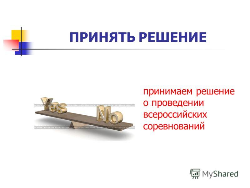 ПРИНЯТЬ РЕШЕНИЕ принимаем решение о проведении всероссийских соревнований