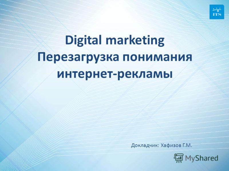 Digital marketing Перезагрузка понимания интернет-рекламы Докладчик: Хафизов Г.М.