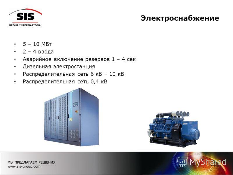 Электроснабжение 5 – 10 МВт 2 – 4 ввода Аварийное включение резервов 1 – 4 сек Дизельная электростанция Распределительная сеть 6 кВ – 10 кВ Распределительная сеть 0,4 кВ
