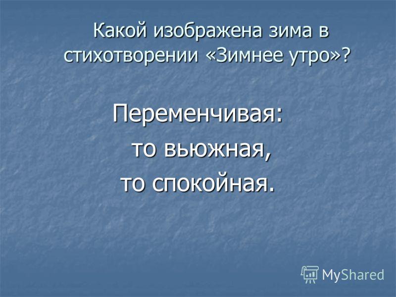 Какой изображена зима в стихотворении «Зимнее утро»? Какой изображена зима в стихотворении «Зимнее утро»? Переменчивая: то вьюжная, то вьюжная, то спокойная.
