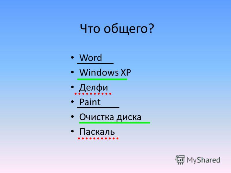 Что общего? Word Windows XP Делфи Paint Очистка диска Паскаль