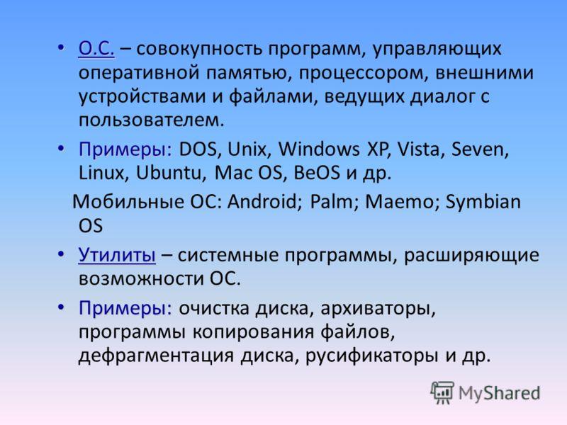 О.С. О.С. – совокупность программ, управляющих оперативной памятью, процессором, внешними устройствами и файлами, ведущих диалог с пользователем. Примеры: Примеры: DOS, Unix, Windows XP, Vista, Seven, Linux, Ubuntu, Mac OS, BeOS и др. Мобильные ОС: A