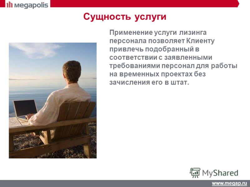 www.megap.ru Начисление и выплата з/плат Отчетность Сущность услуги Применение услуги лизинга персонала позволяет Клиенту привлечь подобранный в соответствии с заявленными требованиями персонал для работы на временных проектах без зачисления его в шт