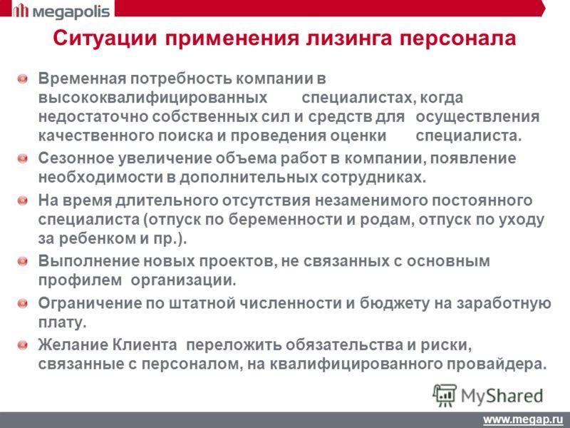www.megap.ru Ситуации применения лизинга персонала Временная потребность компании в высококвалифицированных специалистах, когда недостаточно собственных сил и средств для осуществления качественного поиска и проведения оценки специалиста. Сезонное ув