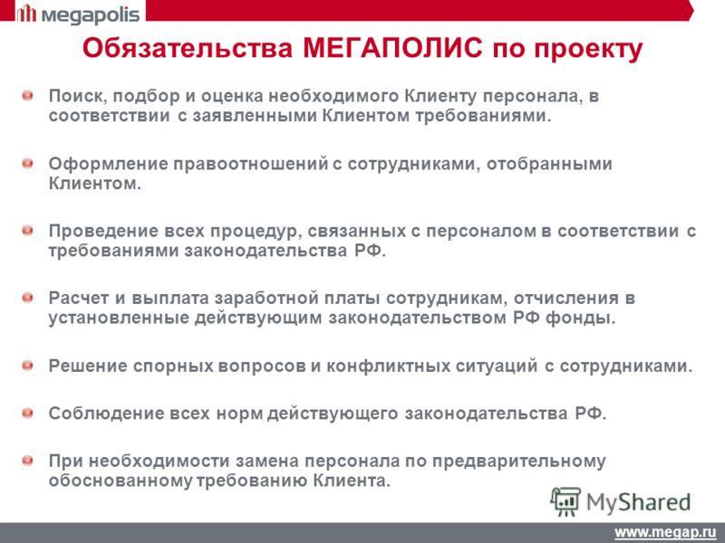 www.megap.ru Обязательства МЕГАПОЛИС по проекту Поиск, подбор и оценка необходимого Клиенту персонала, в соответствии с заявленными Клиентом требованиями. Оформление правоотношений с сотрудниками, отобранными Клиентом. Проведение всех процедур, связа