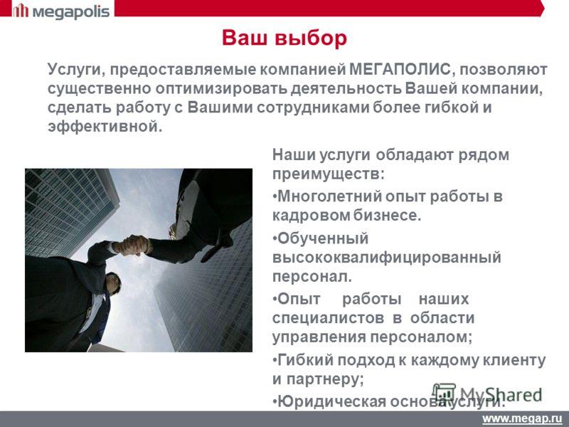 www.megap.ru Услуги, предоставляемые компанией МЕГАПОЛИС, позволяют существенно оптимизировать деятельность Вашей компании, сделать работу с Вашими сотрудниками более гибкой и эффективной. Ваш выбор Наши услуги обладают рядом преимуществ: Многолетний