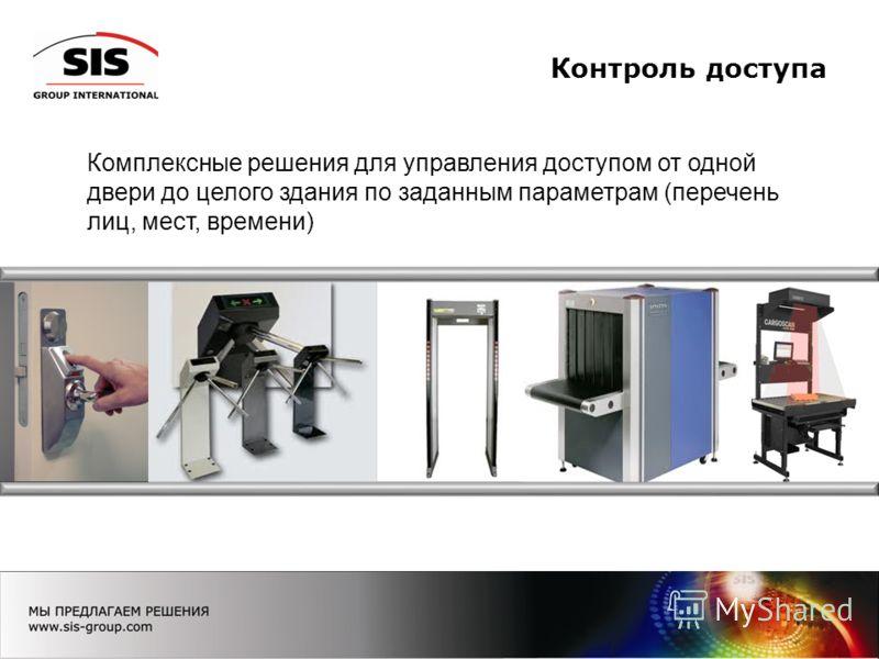 Контроль доступа Комплексные решения для управления доступом от одной двери до целого здания по заданным параметрам (перечень лиц, мест, времени)