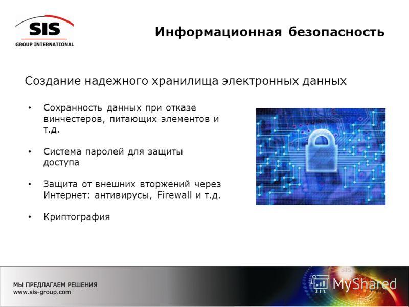 Информационная безопасность Создание надежного хранилища электронных данных Сохранность данных при отказе винчестеров, питающих элементов и т.д. Система паролей для защиты доступа Защита от внешних вторжений через Интернет: антивирусы, Firewall и т.д