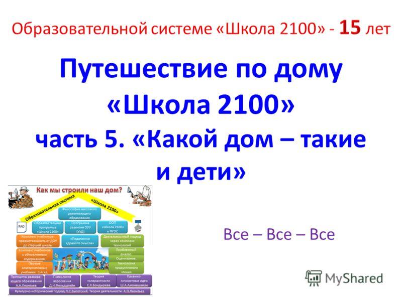 Путешествие по дому «Школа 2100» часть 5. «Какой дом – такие и дети» Все – Все – Все