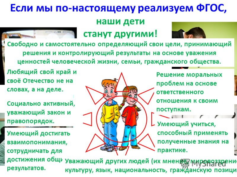 Если мы по-настоящему реализуем ФГОС, избавимся от… наши дети станут другими! Решение моральных проблем на основе ответственного отношения к своим поступкам. Умеющий учиться, способный применять полученные знания на практике. Любящий свой край и своё