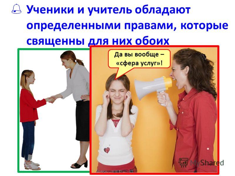 Ученики и учитель обладают определенными правами, которые священны для них обоих Да вы вообще – «сфера услуг»!