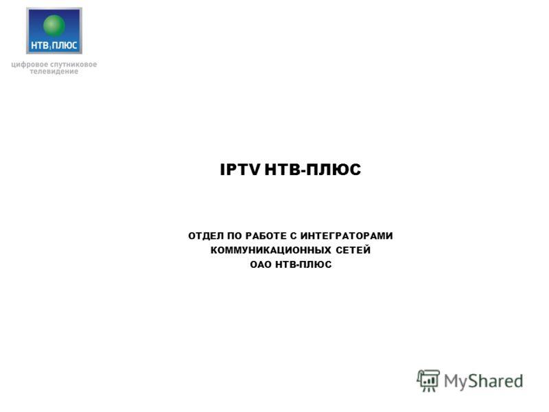 IPTV НТВ-ПЛЮС ОТДЕЛ ПО РАБОТЕ С ИНТЕГРАТОРАМИ КОММУНИКАЦИОННЫХ СЕТЕЙ ОАО НТВ-ПЛЮС