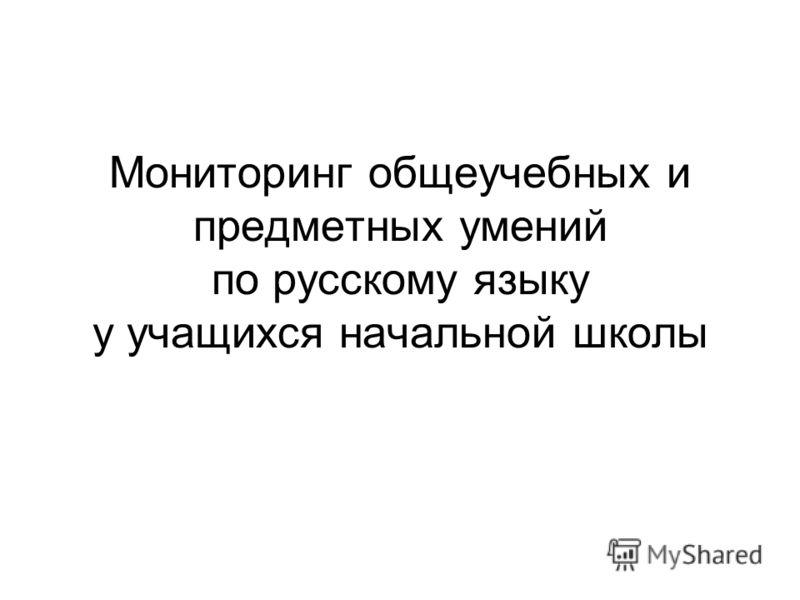 Мониторинг общеучебных и предметных умений по русскому языку у учащихся начальной школы