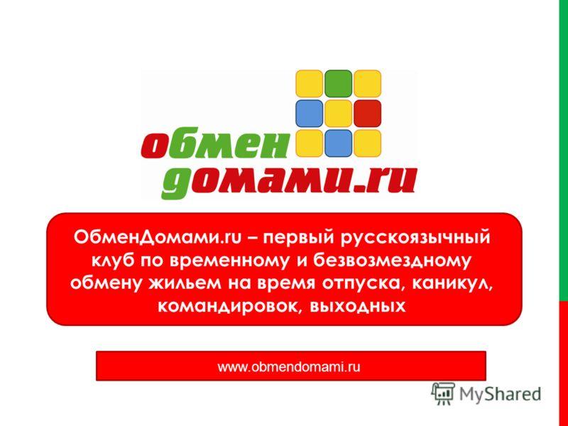 ОбменДомами.ru – первый русскоязычный клуб по временному и безвозмездному обмену жильем на время отпуска, каникул, командировок, выходных www.obmewwwndomami.ru www.obmendomami.ru