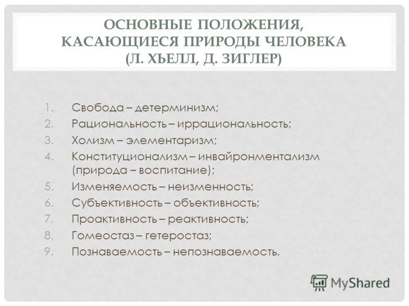 ОСНОВНЫЕ ПОЛОЖЕНИЯ, КАСАЮЩИЕСЯ ПРИРОДЫ ЧЕЛОВЕКА (Л. ХЬЕЛЛ, Д. ЗИГЛЕР) 1.Свобода – детерминизм; 2.Рациональность – иррациональность; 3.Холизм – элементаризм; 4.Конституционализм – инвайронментализм (природа – воспитание); 5.Изменяемость – неизменность
