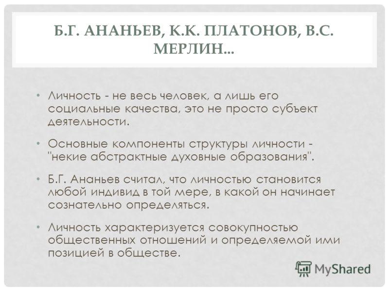 Б.Г. АНАНЬЕВ, К.К. ПЛАТОНОВ, В.С. МЕРЛИН... Личность - не весь человек, а лишь его социальные качества, это не просто субъект деятельности. Основные компоненты структуры личности -
