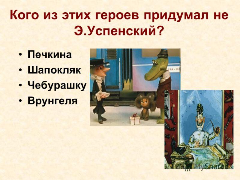 Кого из этих героев придумал не Э.Успенский? Печкина Шапокляк Чебурашку Врунгеля