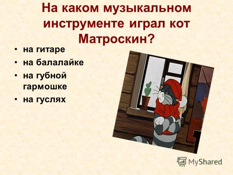 На каком музыкальном инструменте играл кот Матроскин? на гитаре на балалайке на губной гармошке на гуслях