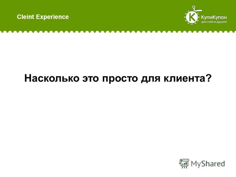 Cleint Experience Насколько это просто для клиента?