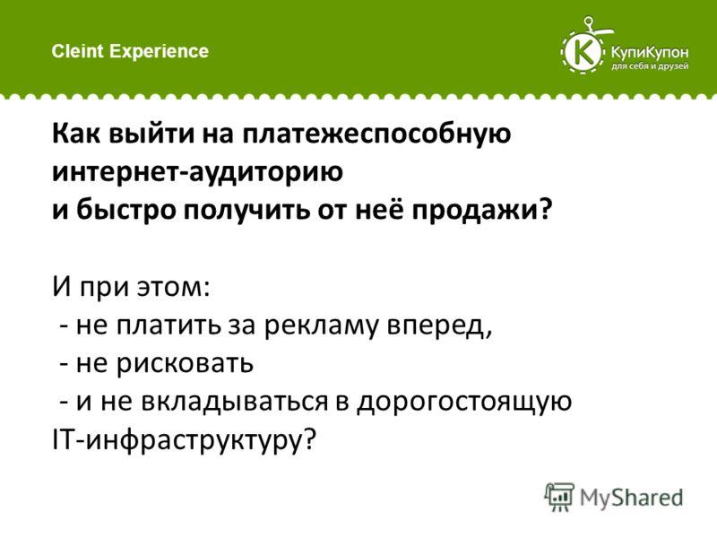 Cleint Experience Как выйти на платежеспособную интернет-аудиторию и быстро получить от неё продажи? И при этом: - не платить за рекламу вперед, - не рисковать - и не вкладываться в дорогостоящую IT-инфраструктуру?
