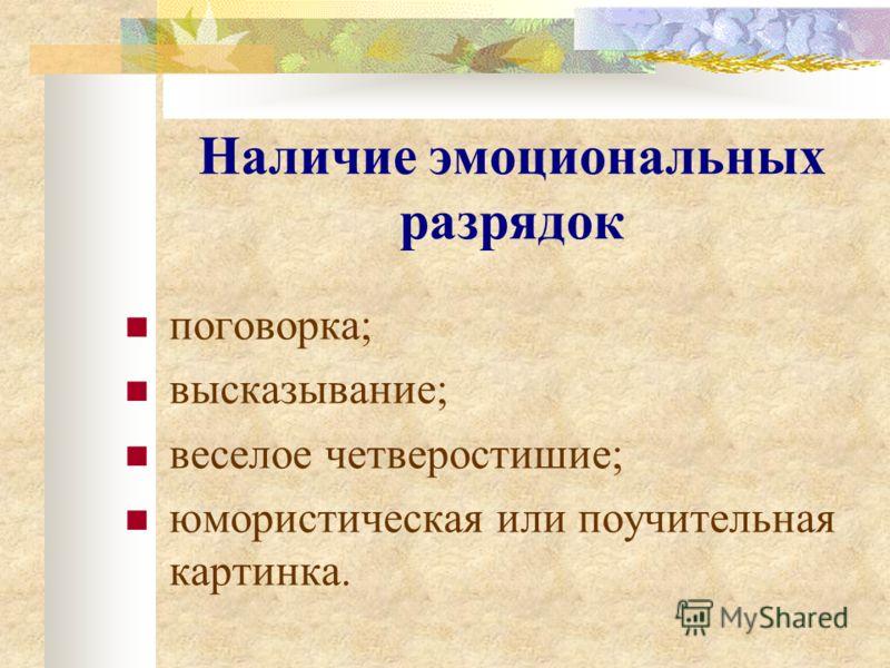 Наличие эмоциональных разрядок поговорка; высказывание; веселое четверостишие; юмористическая или поучительная картинка.