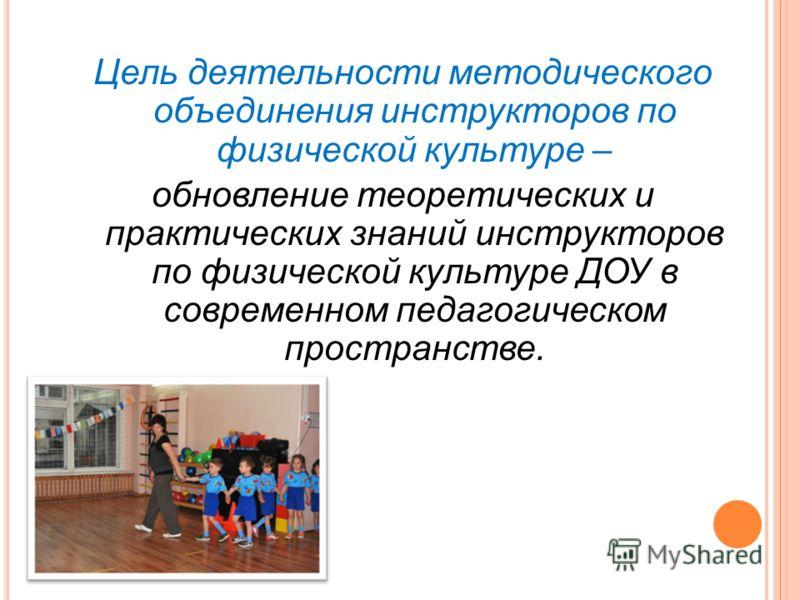 Цель деятельности методического объединения инструкторов по физической культуре – обновление теоретических и практических знаний инструкторов по физической культуре ДОУ в современном педагогическом пространстве.