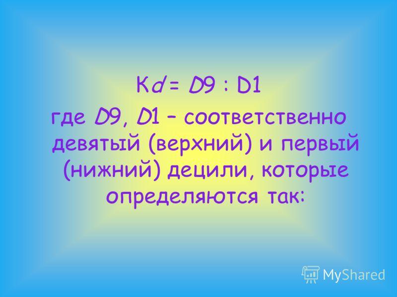 Кd = D9 : D1 где D9, D1 – соответственно девятый (верхний) и первый (нижний) децили, которые определяются так: