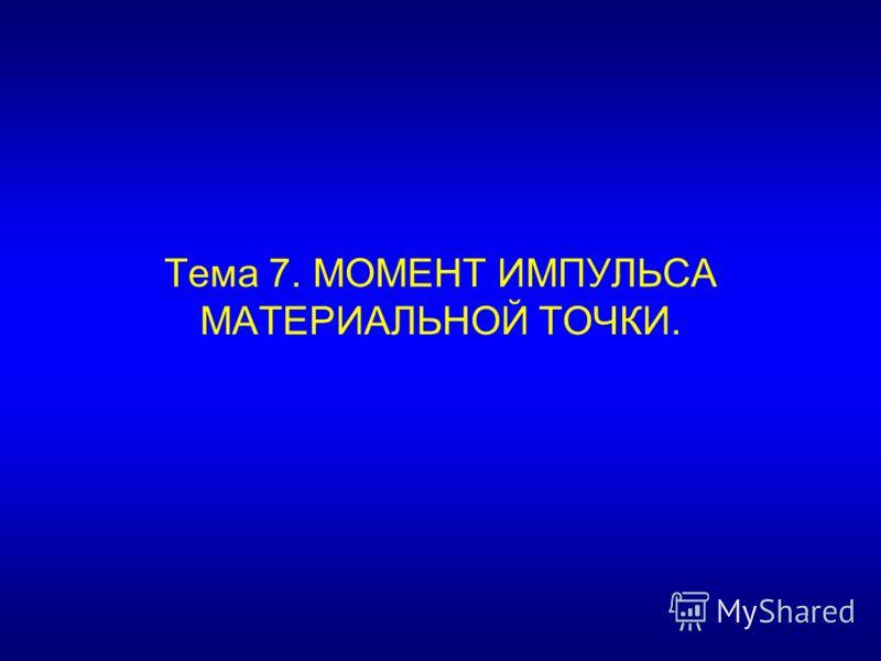 Тема 7. МОМЕНТ ИМПУЛЬСА МАТЕРИАЛЬНОЙ ТОЧКИ.