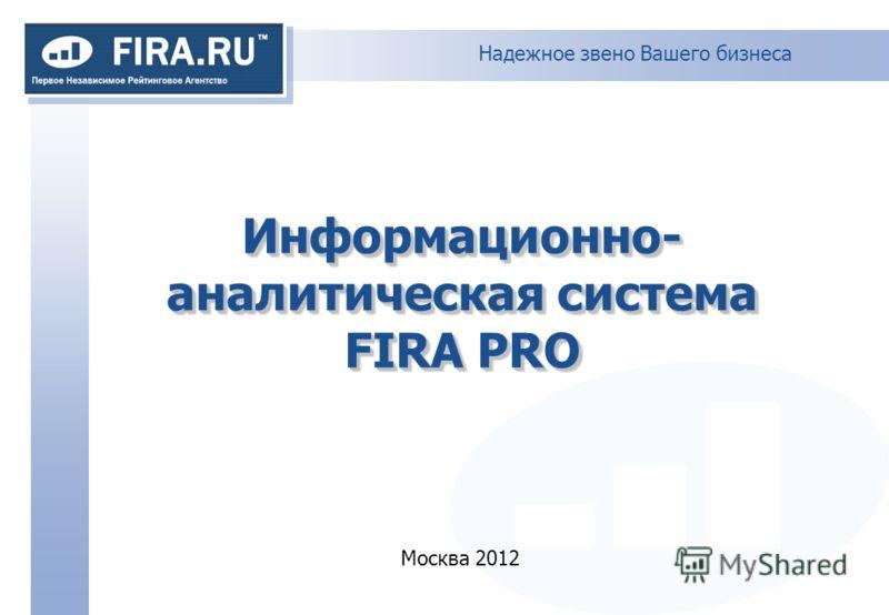 Надежное звено Вашего бизнеса Информационно- аналитическая система FIRA PRO Москва 2012