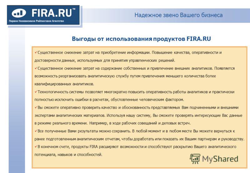 Надежное звено Вашего бизнеса Выгоды от использования продуктов FIRA.RU Существенное снижение затрат на приобретение информации. Повышение качества, оперативности и достоверности данных, используемых для принятия управленческих решений. Существенное