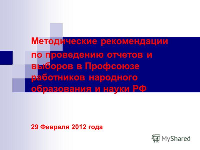 Методические рекомендации по проведению отчетов и выборов в Профсоюзе работников народного образования и науки РФ 29 Февраля 2012 года